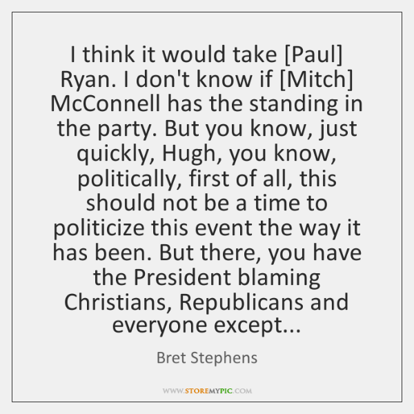 I think it would take [Paul] Ryan. I don't know if [Mitch] ...