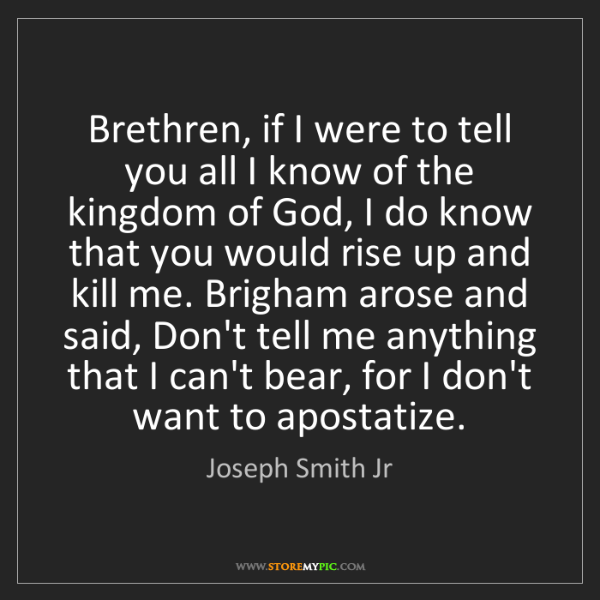 Joseph Smith Jr: Brethren, if I were to tell you all I know of the kingdom...