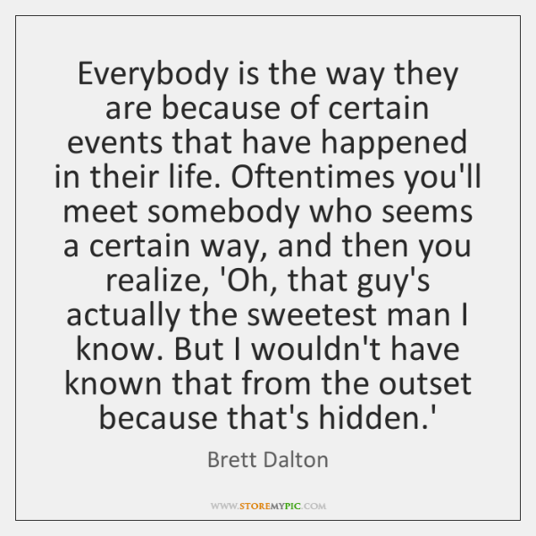Everybody is the way they are because of certain events that have ...