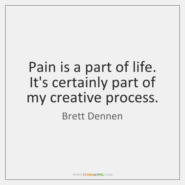 Pain is a part of life. It's certainly part of my creative ...
