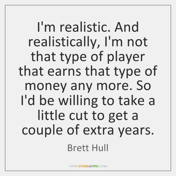 I'm realistic. And realistically, I'm not that type of player that earns ...