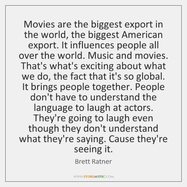 Movies are the biggest export in the world, the biggest American export. ...