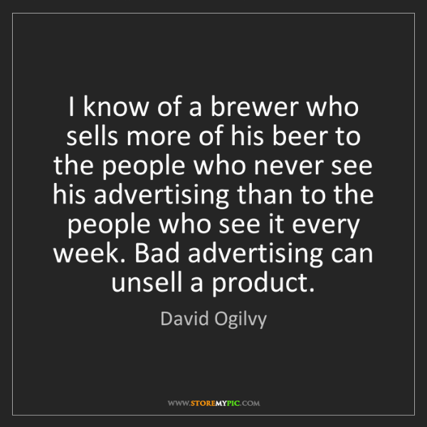 David Ogilvy: I know of a brewer who sells more of his beer to the...