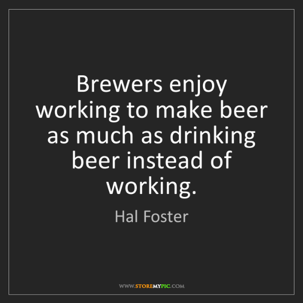 Hal Foster: Brewers enjoy working to make beer as much as drinking...