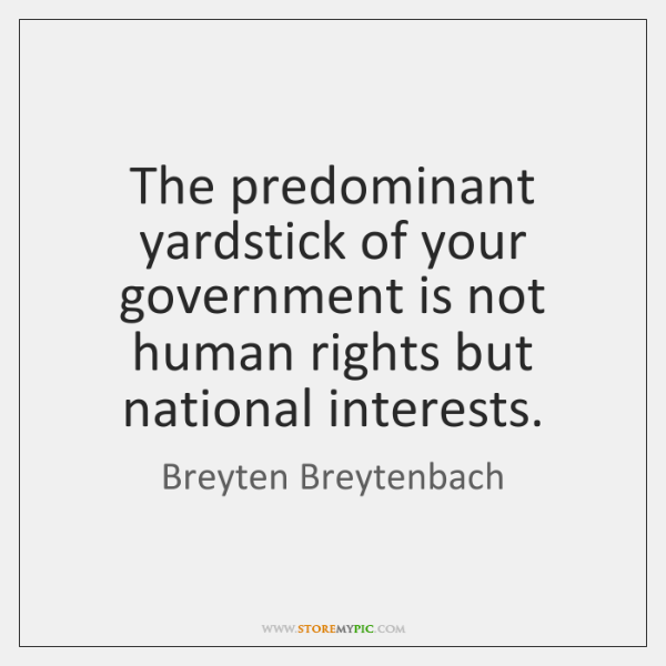 The predominant yardstick of your government is not human rights but national ...