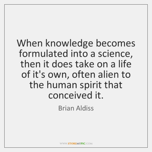 When knowledge becomes formulated into a science, then it does take on ...