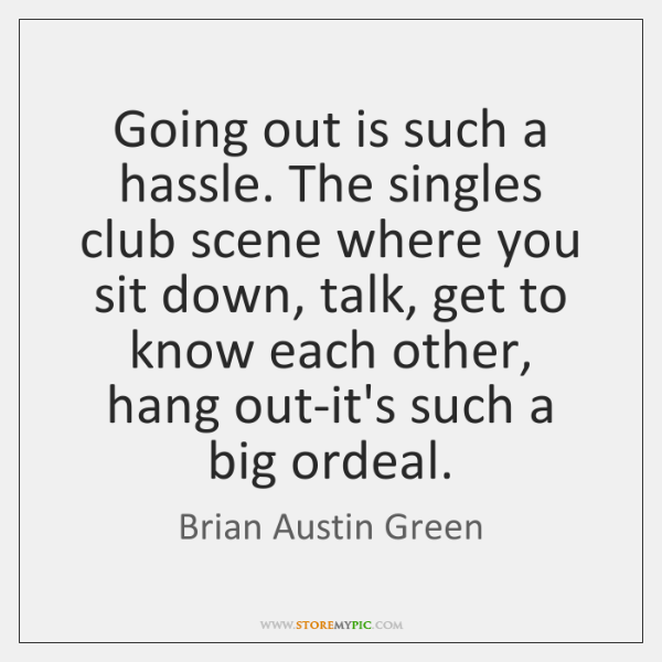 Going out is such a hassle. The singles club scene where you ...