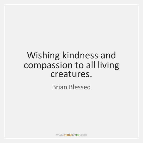 Wishing kindness and compassion to all living creatures.
