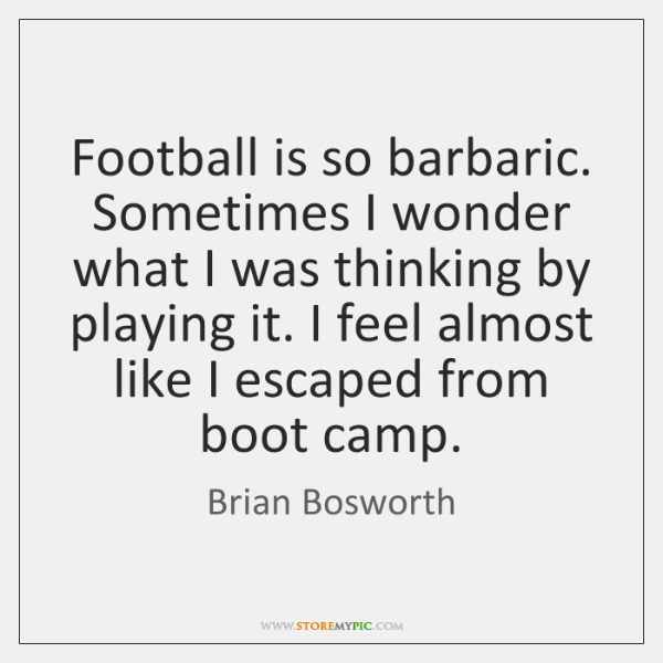 Football is so barbaric. Sometimes I wonder what I was thinking by ...
