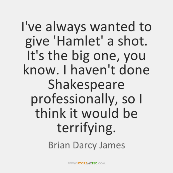 I've always wanted to give 'Hamlet' a shot. It's the big one, ...