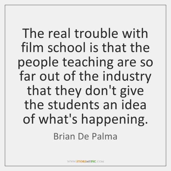 The real trouble with film school is that the people teaching are ...