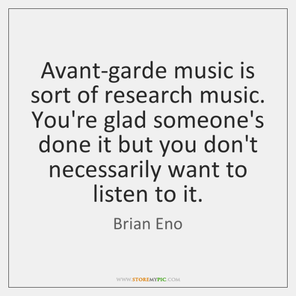 Avant-garde music is sort of research music. You're glad someone's done it ...