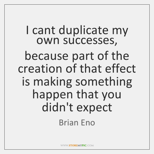 I cant duplicate my own successes, because part of the creation of ...