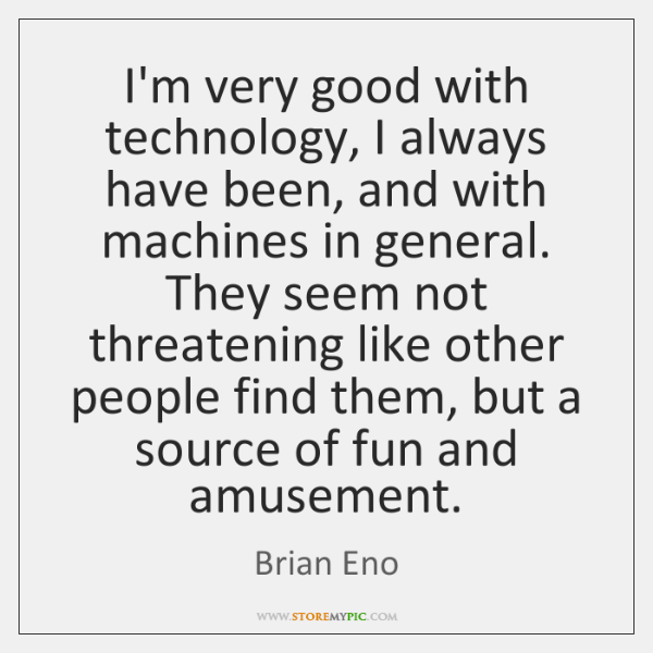 I'm very good with technology, I always have been, and with machines ...