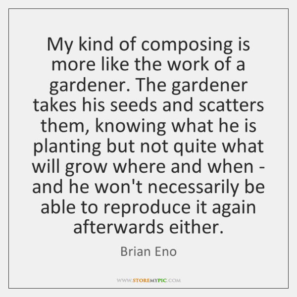 My kind of composing is more like the work of a gardener. ...