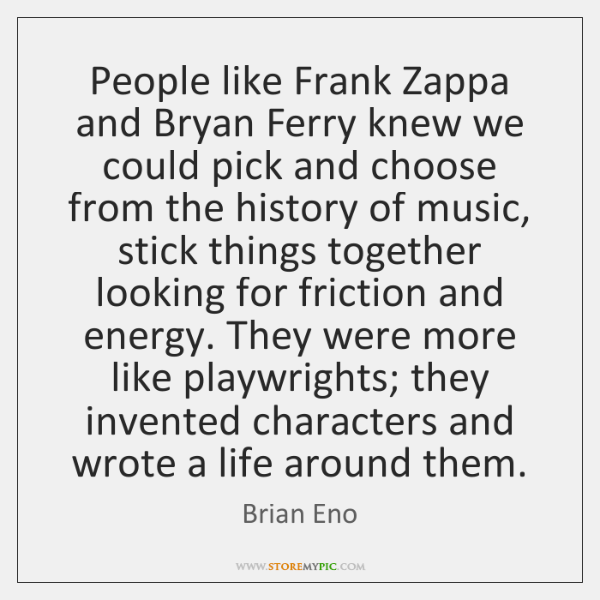 People like Frank Zappa and Bryan Ferry knew we could pick and ...