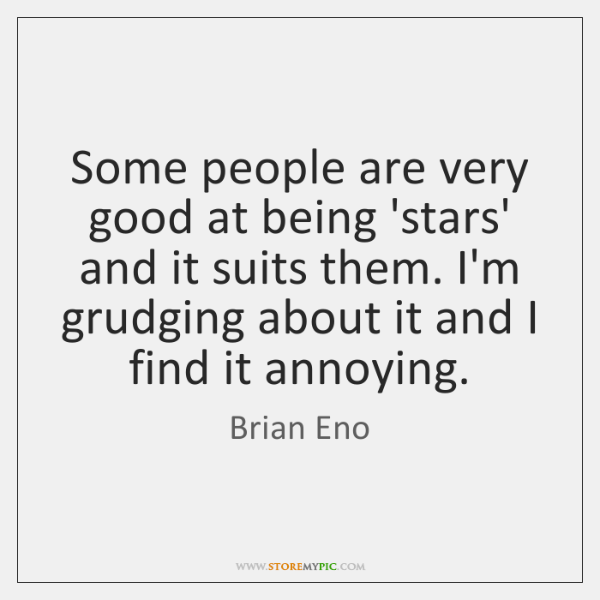 Some people are very good at being 'stars' and it suits them. ...