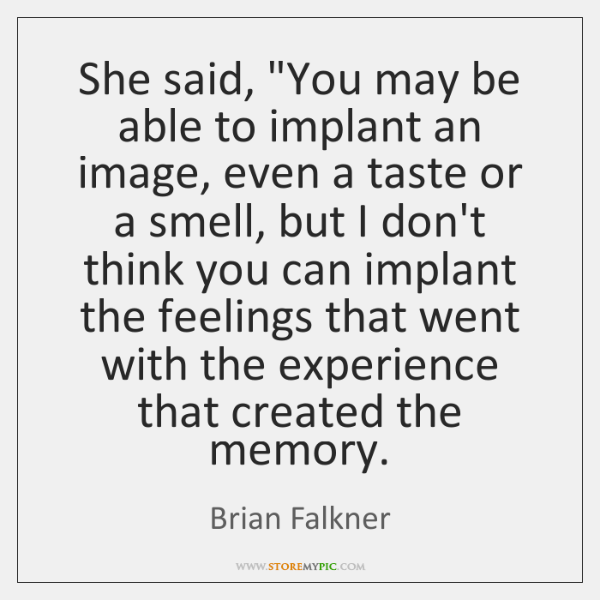 "She said, ""You may be able to implant an image, even a ..."