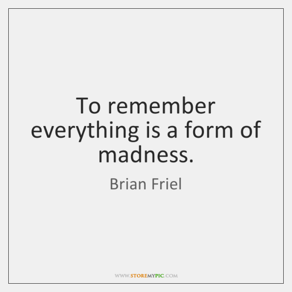 To remember everything is a form of madness.