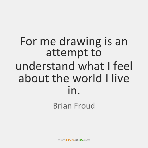 For me drawing is an attempt to understand what I feel about ...