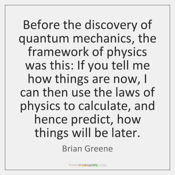 Before the discovery of quantum mechanics, the framework of physics was this: ...