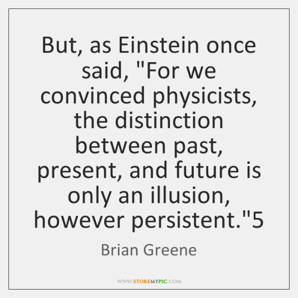 "But, as Einstein once said, ""For we convinced physicists, the distinction between ..."