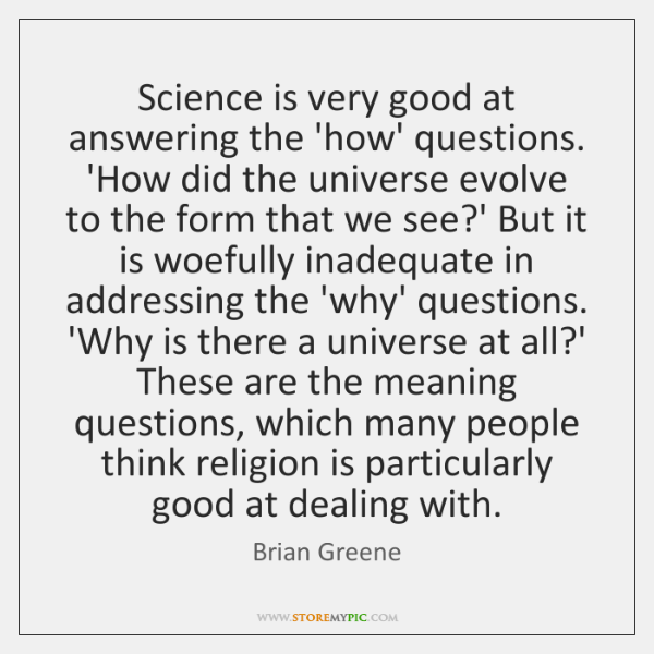 Science is very good at answering the 'how' questions. 'How did the ...