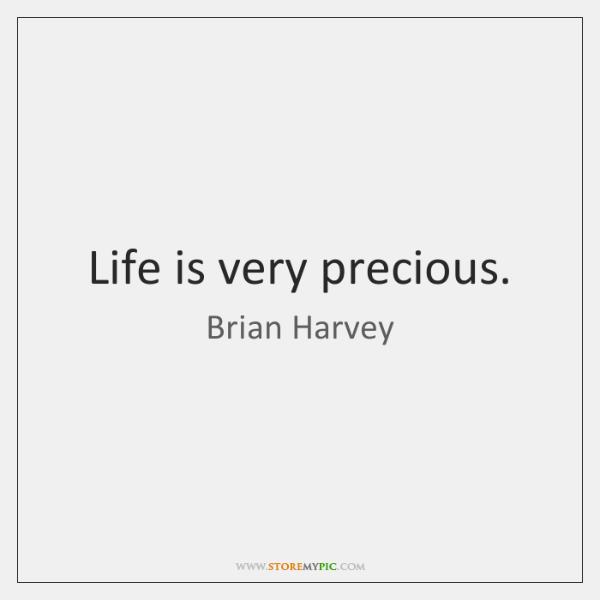 Life is very precious.