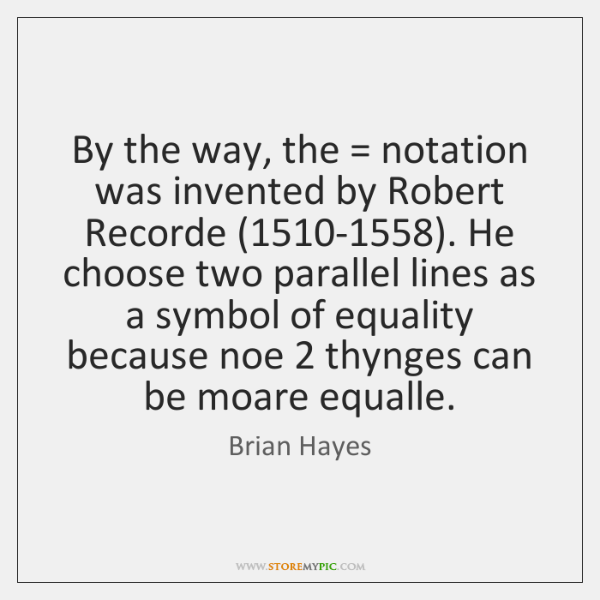By the way, the = notation was invented by Robert Recorde (1510-1558). He ...