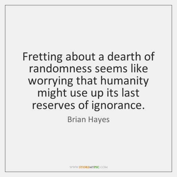 Fretting about a dearth of randomness seems like worrying that humanity might ...