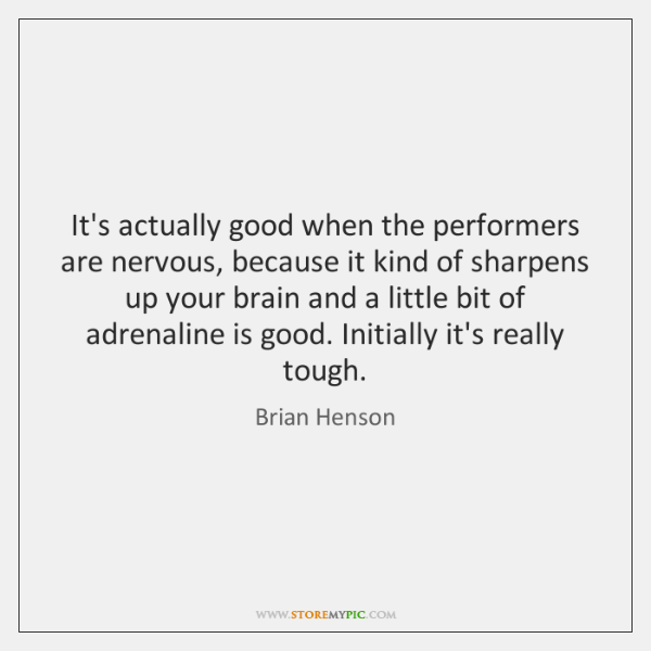 It's actually good when the performers are nervous, because it kind of ...