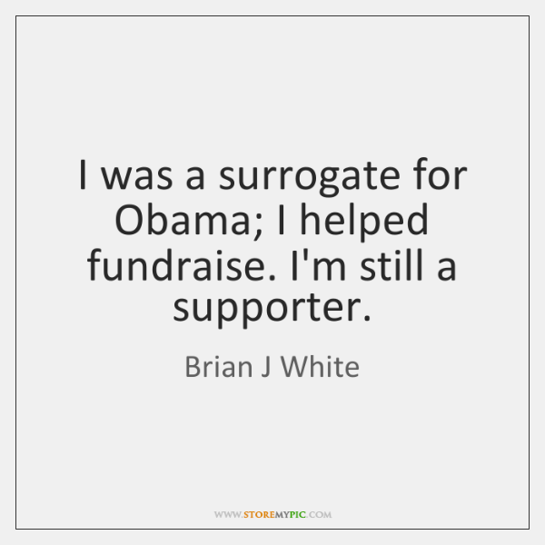 I was a surrogate for Obama; I helped fundraise. I'm still a ...