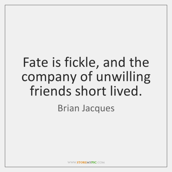 Fate is fickle, and the company of unwilling friends short lived.