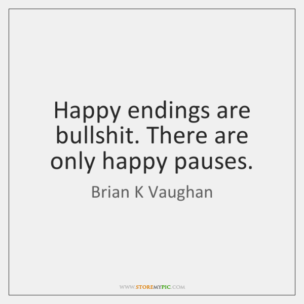 Happy endings are bullshit. There are only happy pauses.