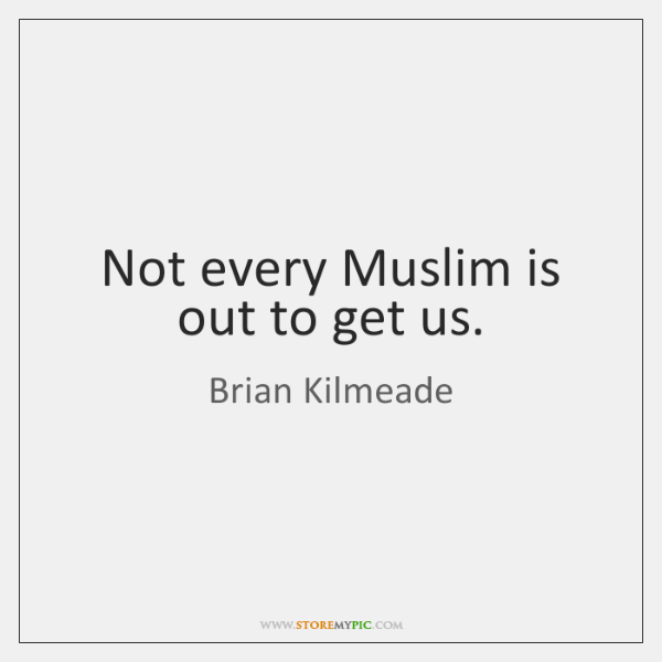Not every Muslim is out to get us.