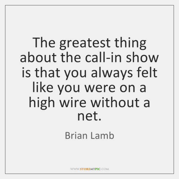The greatest thing about the call-in show is that you always felt ...