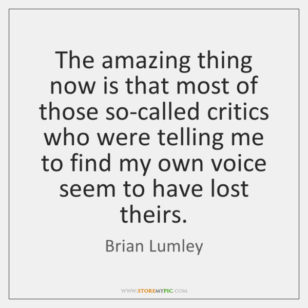 The amazing thing now is that most of those so-called critics who ...
