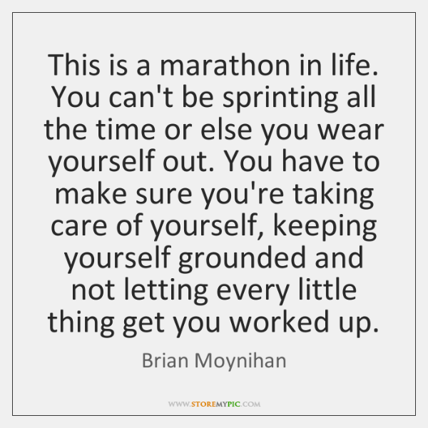 This is a marathon in life. You can't be sprinting all the ...