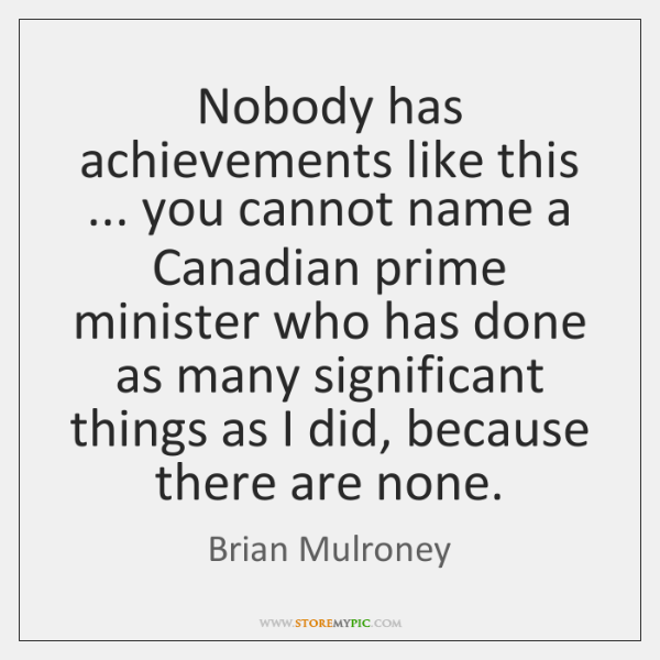 Nobody has achievements like this ... you cannot name a Canadian prime minister ...