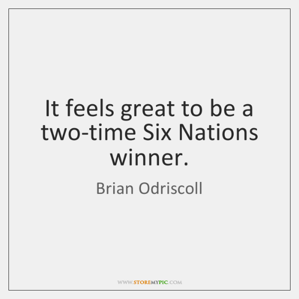 It feels great to be a two-time Six Nations winner.