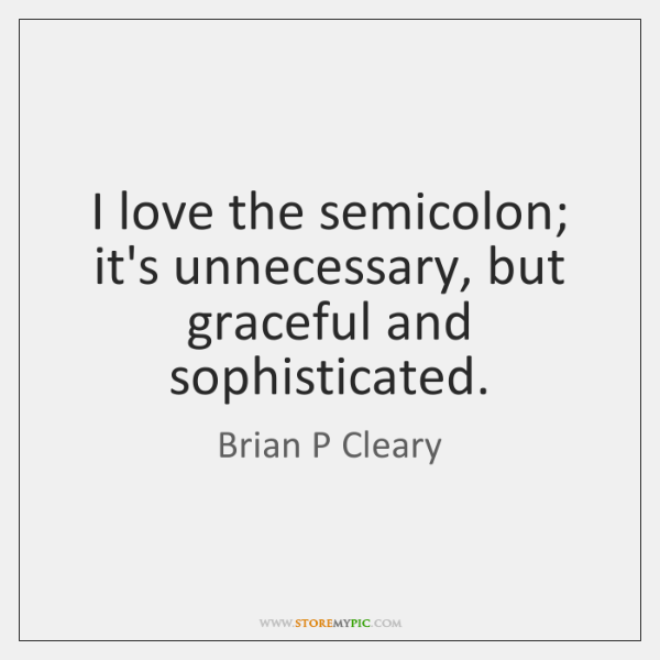 I love the semicolon; it's unnecessary, but graceful and sophisticated.