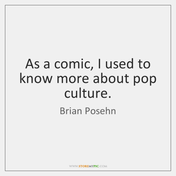 As a comic, I used to know more about pop culture.