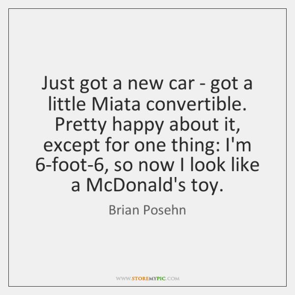 Just got a new car - got a little Miata convertible. Pretty ...