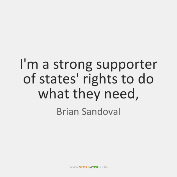 I'm a strong supporter of states' rights to do what they need,