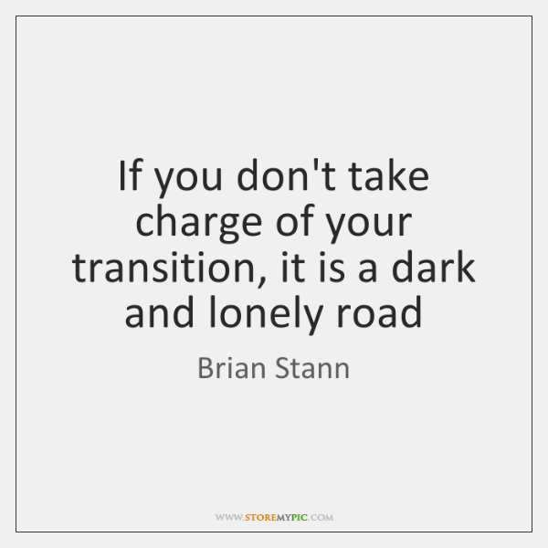 If you don't take charge of your transition, it is a dark ...