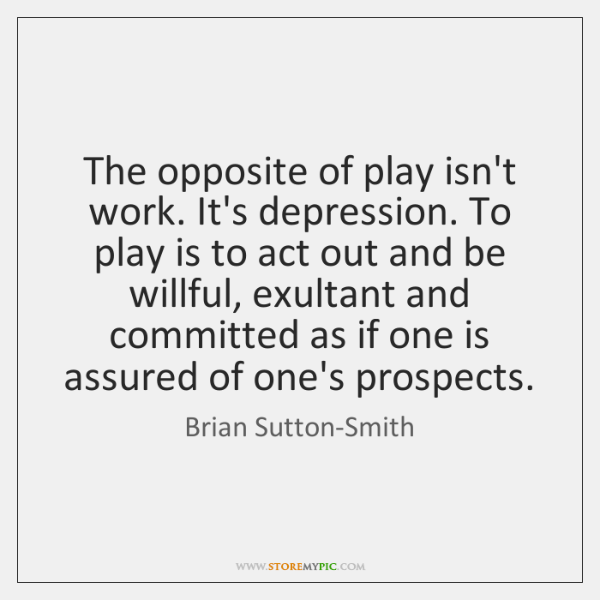 The opposite of play isn't work. It's depression. To play is to ...
