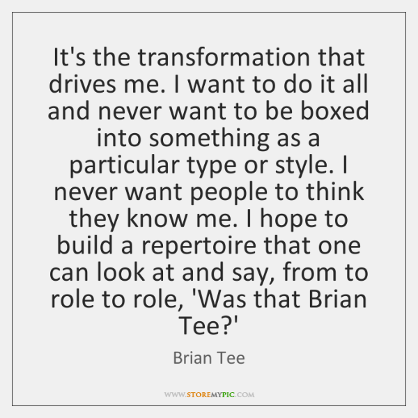 It's the transformation that drives me. I want to do it all ...