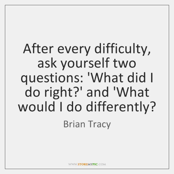 After every difficulty, ask yourself two questions: 'What did I do right?...