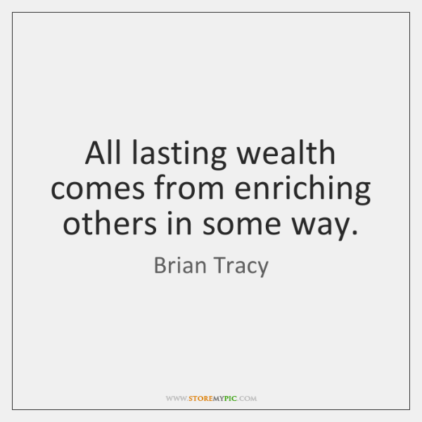 All lasting wealth comes from enriching others in some way.