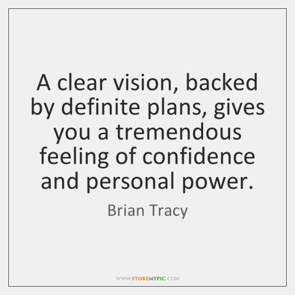 A clear vision, backed by definite plans, gives you a tremendous feeling ...